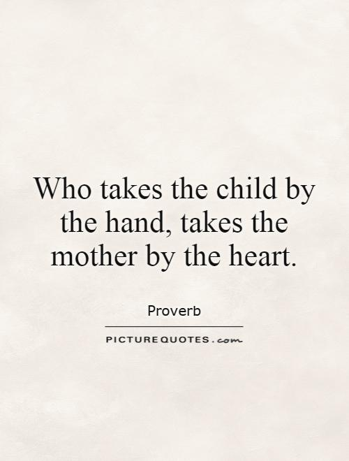 Who takes the child by the hand, takes the mother by the heart Picture Quote #1