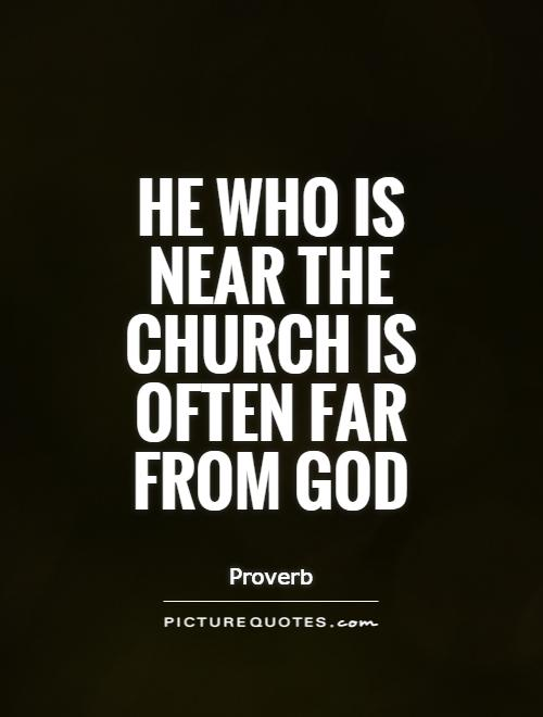 He who is near the Church is often far from God Picture Quote #1