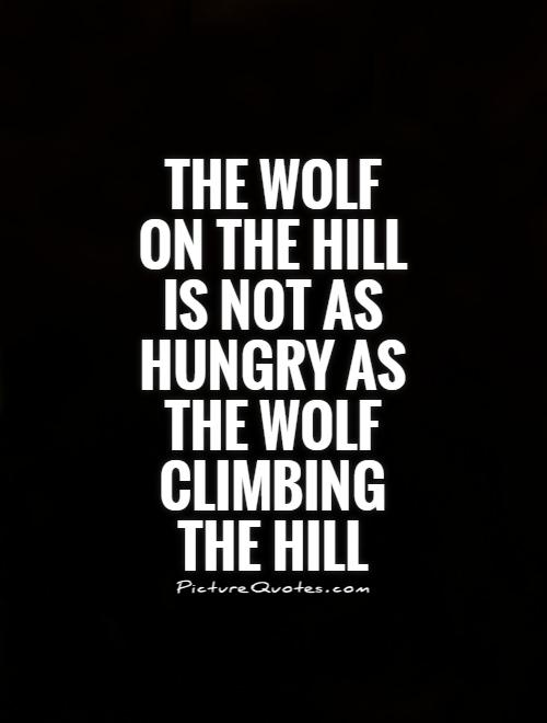 The wolf on the hill is not as hungry as the wolf climbing the hill Picture Quote #1