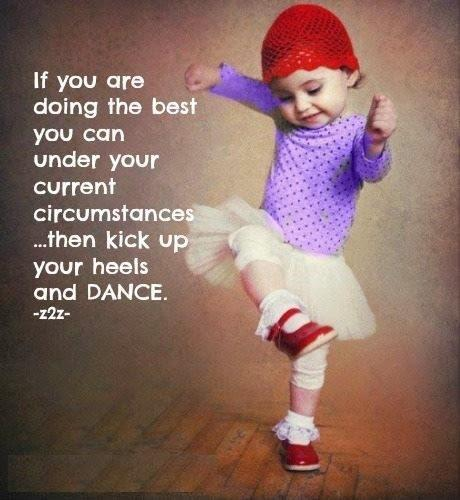 If you are doing the best you can under your current circumstances then kick up your heels and dance Picture Quote #1