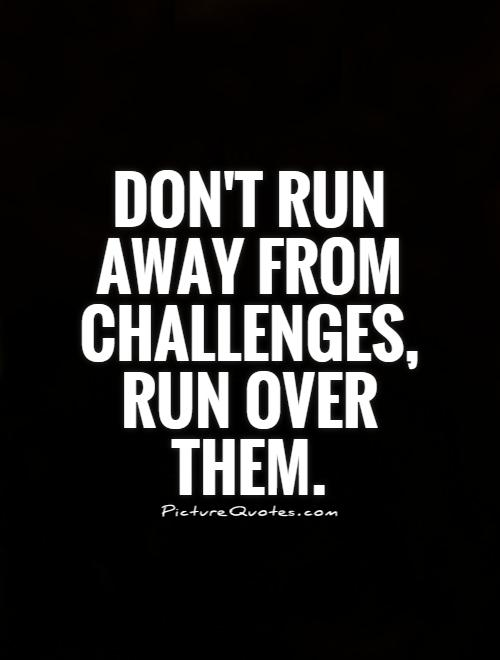 Don't run away from challenges, run over them Picture Quote #1