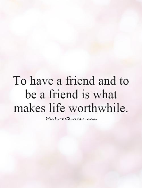 To have a friend and to be a friend is what makes life worthwhile Picture Quote #1