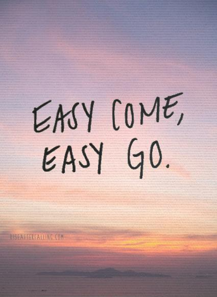 easy come easy go Easy come, easy go definition at dictionarycom, a free online dictionary with pronunciation, synonyms and translation look it up now.