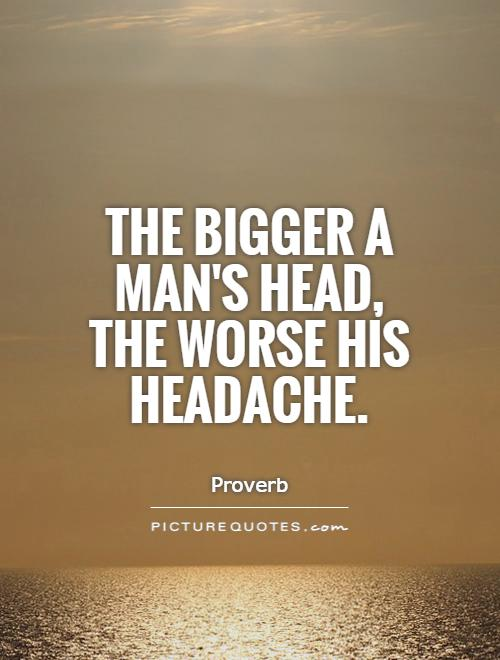 The bigger a man's head, the worse his headache Picture Quote #1
