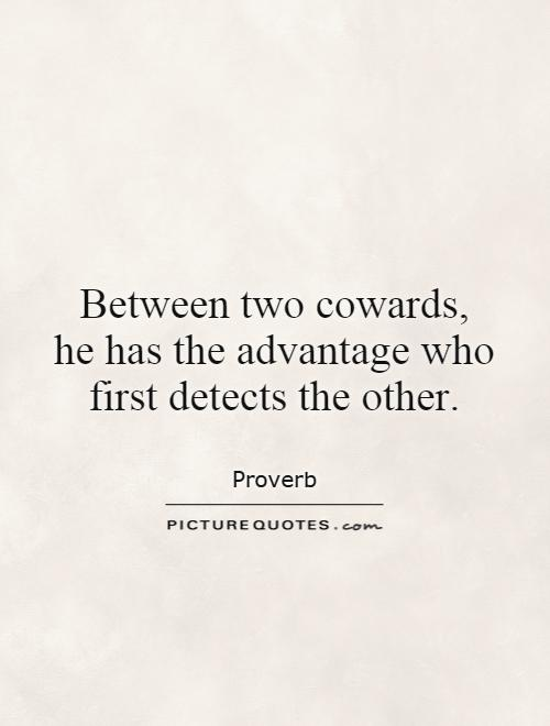 Between two cowards,  he has the advantage who first detects the other Picture Quote #1