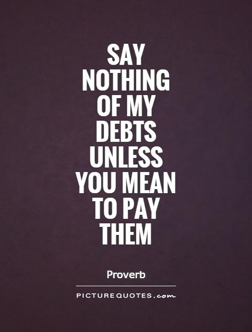 Say nothing  of my debts  unless  you mean to pay them Picture Quote #1