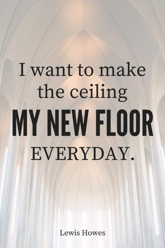 I want to make the ceiling my new floor everyday Picture Quote #1