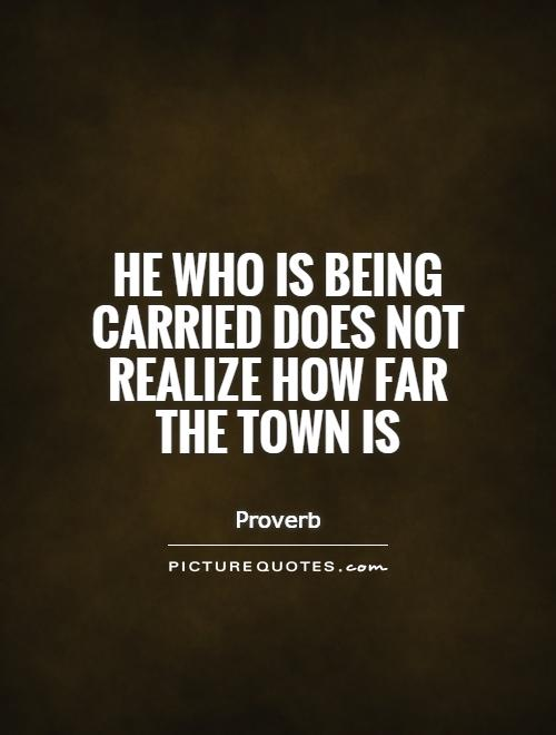 He who is being carried does not realize how far the town is Picture Quote #1