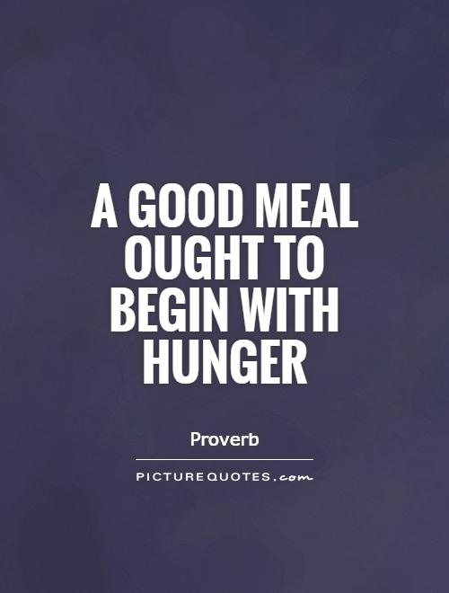 Hunger Quotes Extraordinary A Good Meal Ought To Begin With Hunger  Picture Quotes