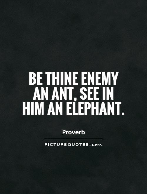 Be thine enemy an ant, see in him an elephant Picture Quote #1