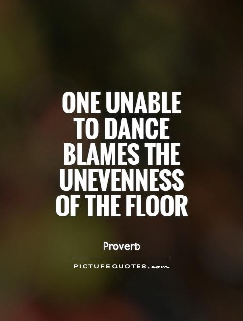 One unable to dance blames the unevenness of the floor Picture Quote #1