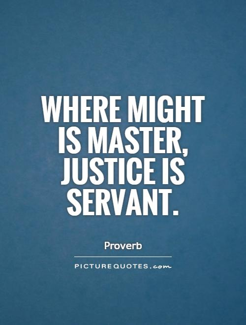 Where might is master, justice is servant Picture Quote #1