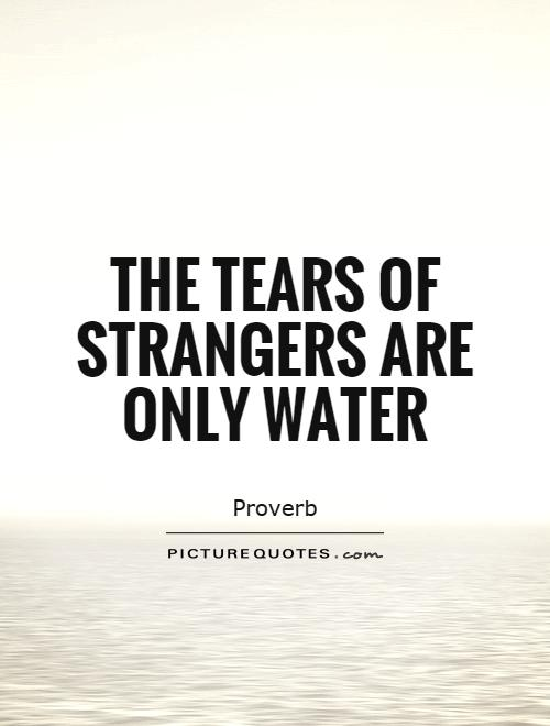 The tears of strangers are only water Picture Quote #1