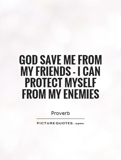 God save me from my friends - I can protect myself from my enemies Picture Quote #1
