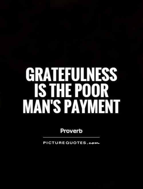 Gratefulness is the poor man's payment Picture Quote #1