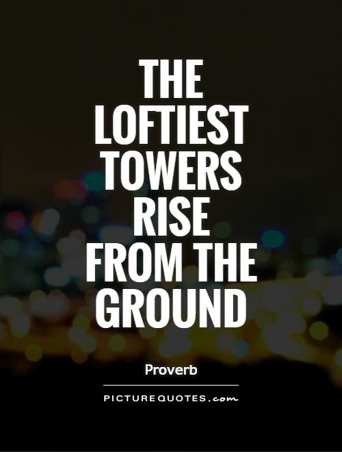 The loftiest towers rise from the ground Picture Quote #1