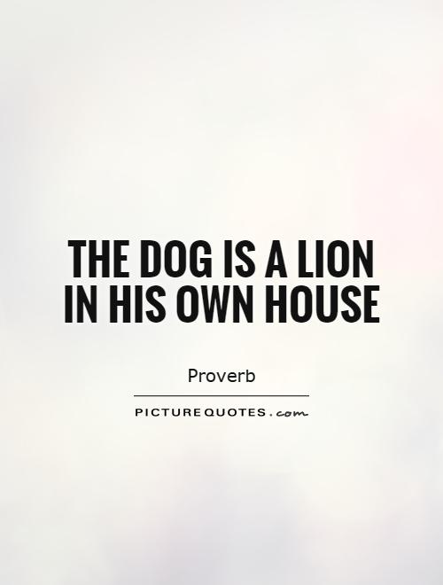 The dog is a lion in his own house Picture Quote #1