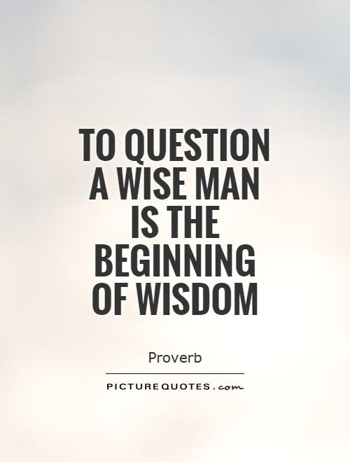 To question a wise man is the beginning of wisdom Picture Quote #1