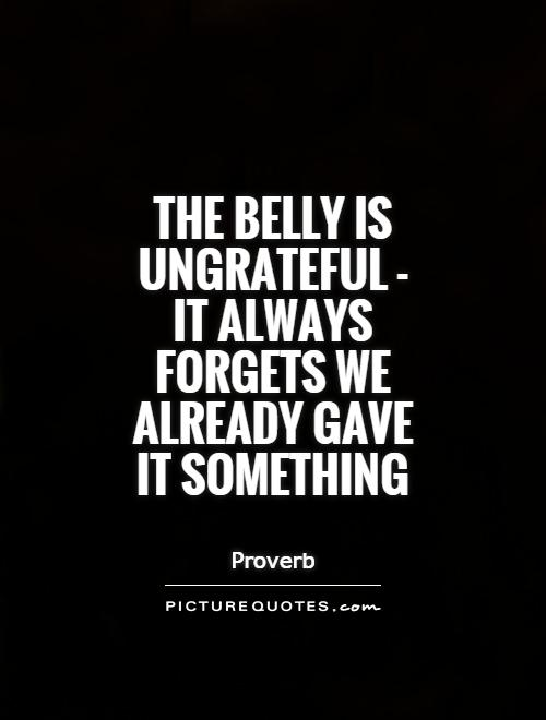 The belly is ungrateful - it always forgets we already gave it something Picture Quote #1