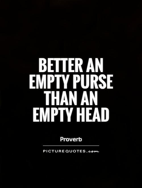 Better an empty purse than an empty head Picture Quote #1