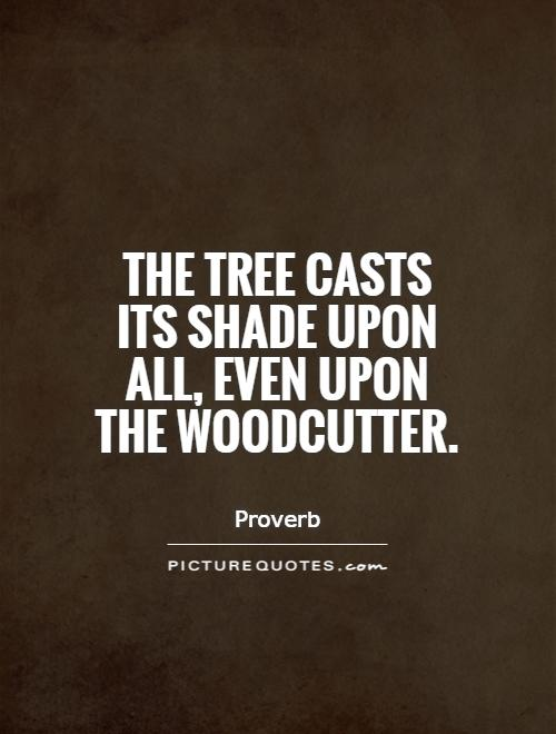 The tree casts its shade upon all, even upon the woodcutter Picture Quote #1