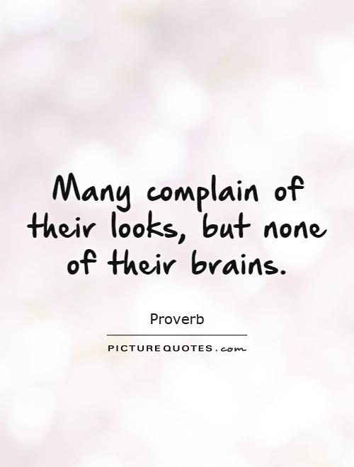 Many complain of their looks, but none of their brains Picture Quote #1