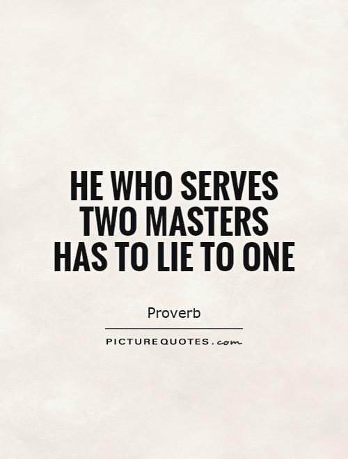 He who serves two masters has to lie to one Picture Quote #1