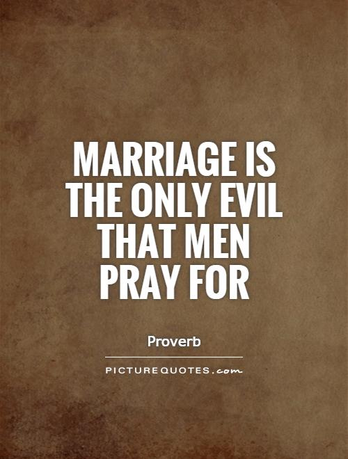 Marriage is the only evil that men pray for Picture Quote #1