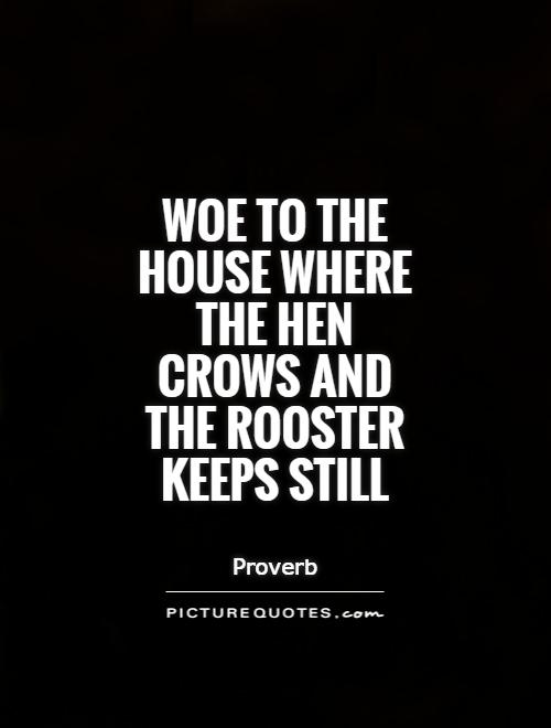 Woe to the house where the hen crows and the rooster keeps still Picture Quote #1
