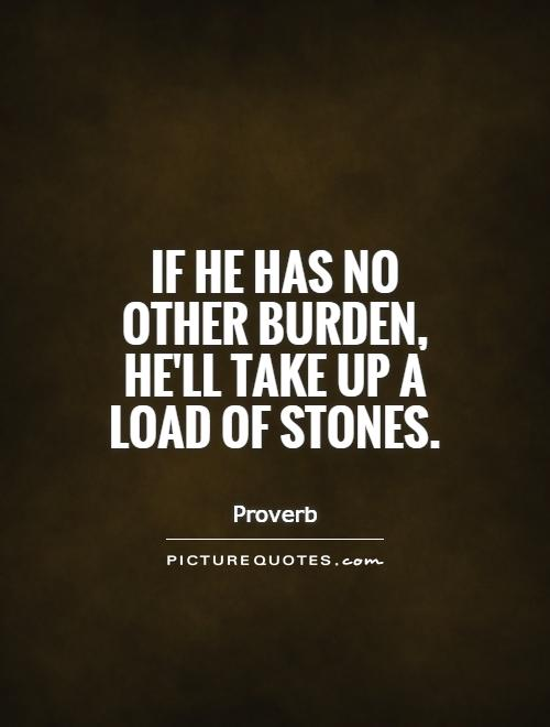 If he has no other burden, he'll take up a load of stones Picture Quote #1