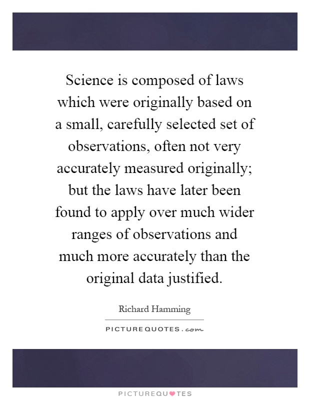 Science is composed of laws which were originally based on a small, carefully selected set of observations, often not very accurately measured originally; but the laws have later been found to apply over much wider ranges of observations and much more accurately than the original data justified Picture Quote #1