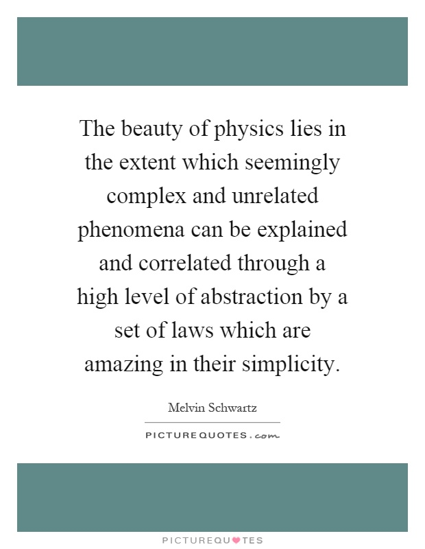 The beauty of physics lies in the extent which seemingly complex and unrelated phenomena can be explained and correlated through a high level of abstraction by a set of laws which are amazing in their simplicity Picture Quote #1