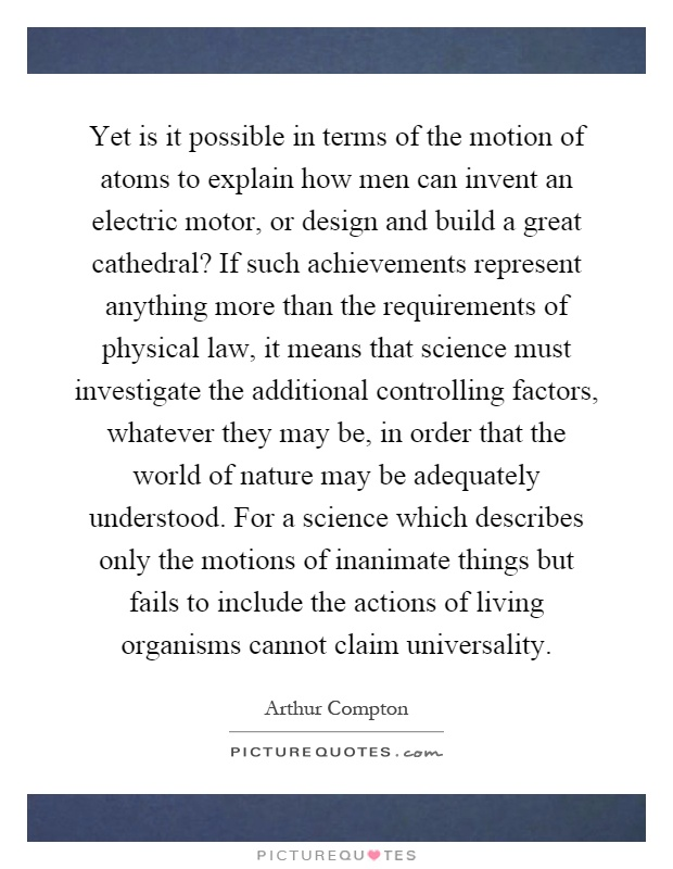 Yet is it possible in terms of the motion of atoms to explain how men can invent an electric motor, or design and build a great cathedral? If such achievements represent anything more than the requirements of physical law, it means that science must investigate the additional controlling factors, whatever they may be, in order that the world of nature may be adequately understood. For a science which describes only the motions of inanimate things but fails to include the actions of living organisms cannot claim universality Picture Quote #1