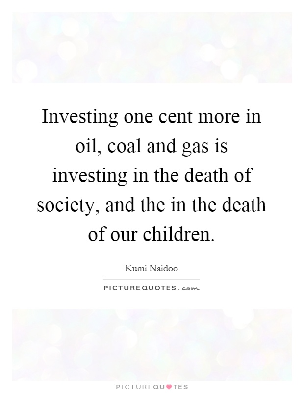 Investing one cent more in oil, coal and gas is investing in the death of society, and the in the death of our children Picture Quote #1