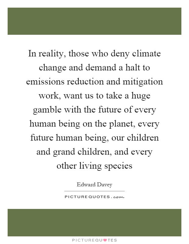 In reality, those who deny climate change and demand a halt to emissions reduction and mitigation work, want us to take a huge gamble with the future of every human being on the planet, every future human being, our children and grand children, and every other living species Picture Quote #1