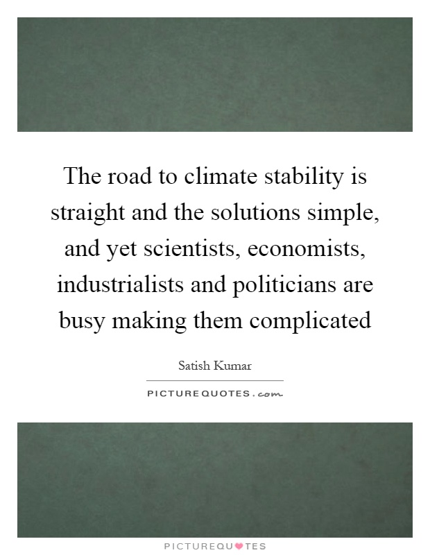 The road to climate stability is straight and the solutions simple, and yet scientists, economists, industrialists and politicians are busy making them complicated Picture Quote #1