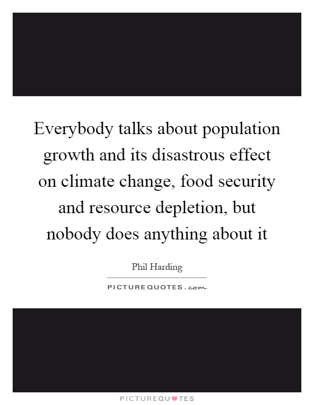 Everybody talks about population growth and its disastrous effect on climate change, food security and resource depletion, but nobody does anything about it Picture Quote #1