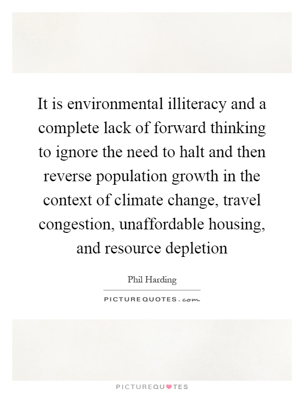 It is environmental illiteracy and a complete lack of forward thinking to ignore the need to halt and then reverse population growth in the context of climate change, travel congestion, unaffordable housing, and resource depletion Picture Quote #1