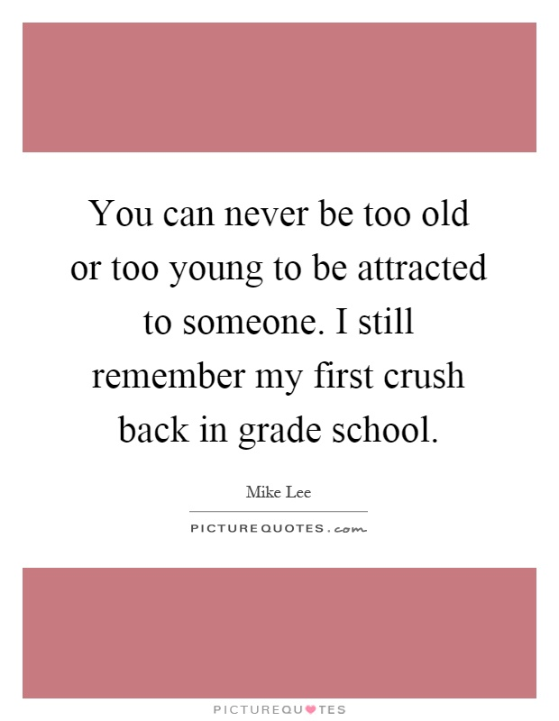 You can never be too old or too young to be attracted to someone. I still remember my first crush back in grade school Picture Quote #1