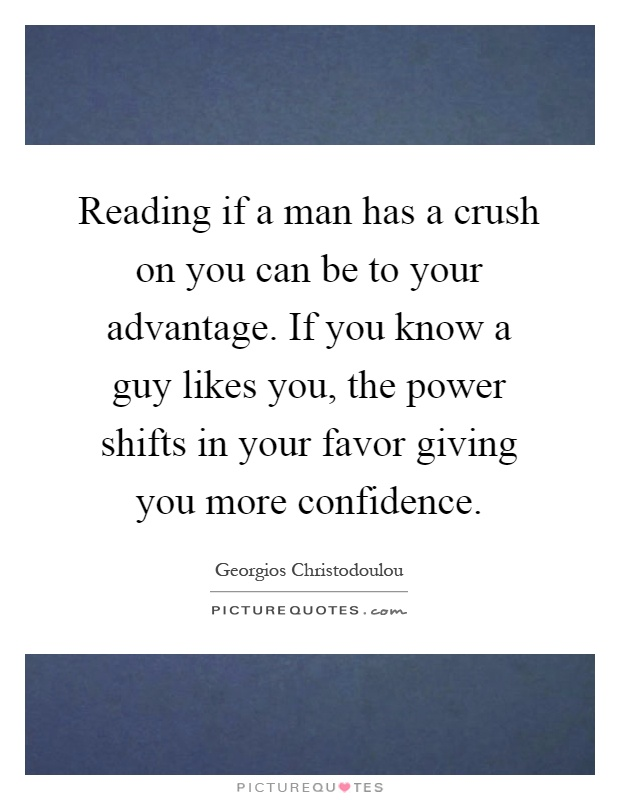 Reading if a man has a crush on you can be to your advantage. If you know a guy likes you, the power shifts in your favor giving you more confidence Picture Quote #1