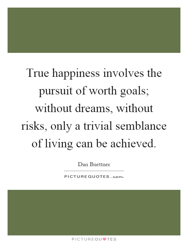True happiness involves the pursuit of worth goals; without dreams, without risks, only a trivial semblance of living can be achieved Picture Quote #1
