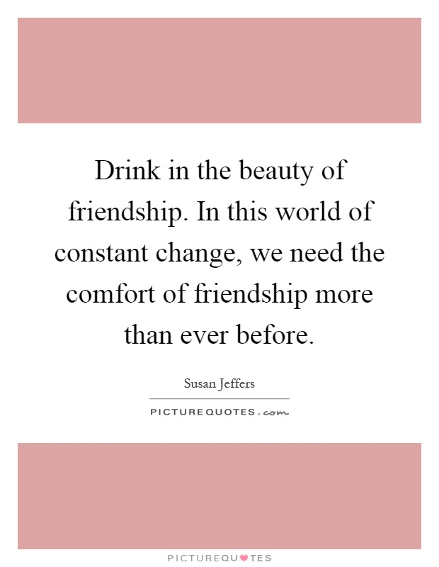 Drink in the beauty of friendship. In this world of constant change, we need the comfort of friendship more than ever before Picture Quote #1