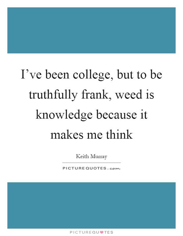 I've been college, but to be truthfully frank, weed is knowledge because it makes me think Picture Quote #1