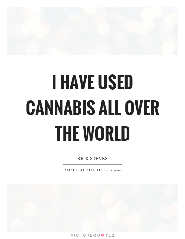 I have used cannabis all over the world Picture Quote #1
