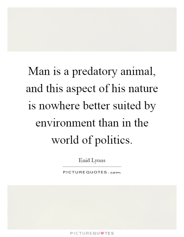 Man is a predatory animal, and this aspect of his nature is nowhere better suited by environment than in the world of politics Picture Quote #1