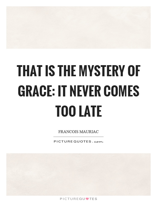 That is the mystery of grace: it never comes too late Picture Quote #1