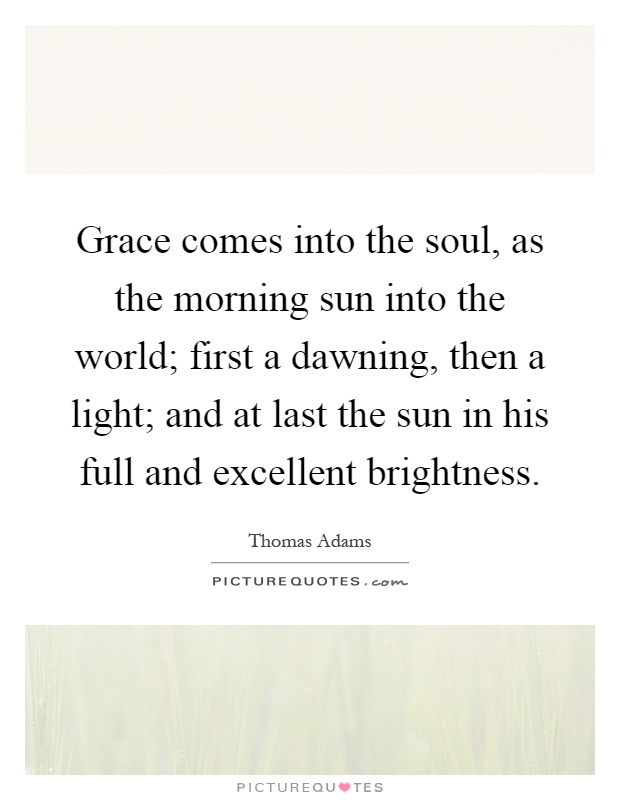 Grace comes into the soul, as the morning sun into the world; first a dawning, then a light; and at last the sun in his full and excellent brightness Picture Quote #1
