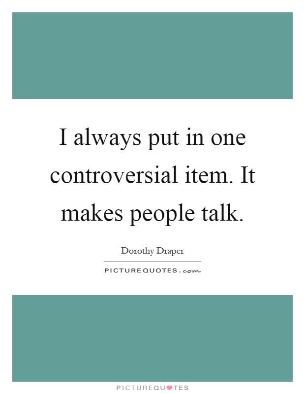 I always put in one controversial item. It makes people talk Picture Quote #1