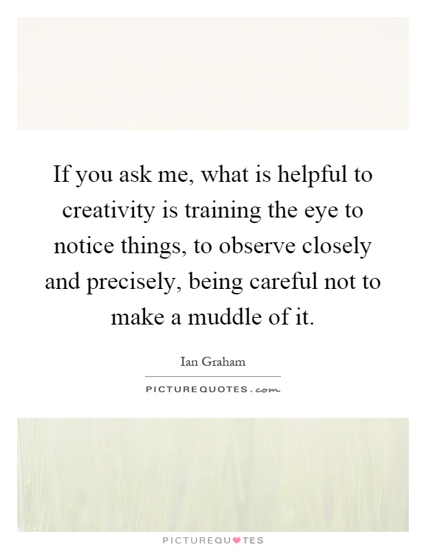 If you ask me, what is helpful to creativity is training the eye to notice things, to observe closely and precisely, being careful not to make a muddle of it Picture Quote #1