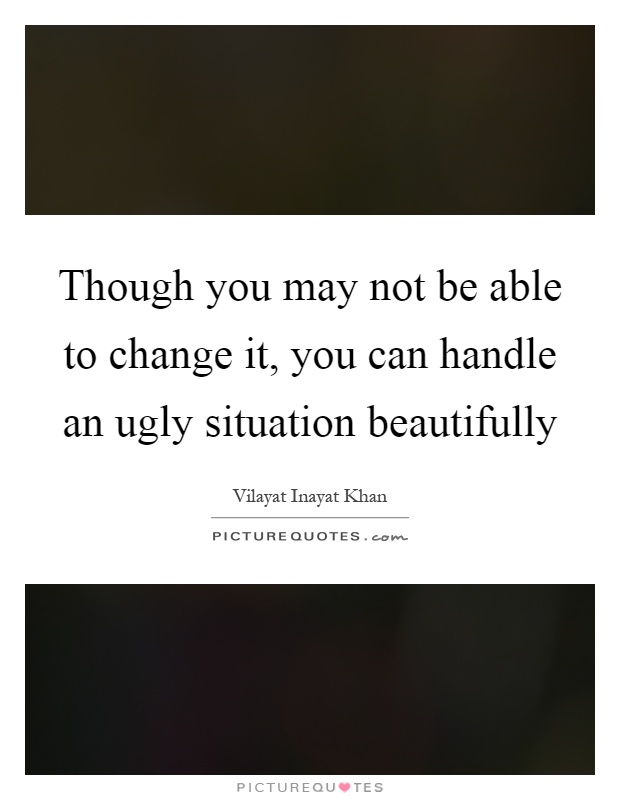 Though you may not be able to change it, you can handle an ugly situation beautifully Picture Quote #1